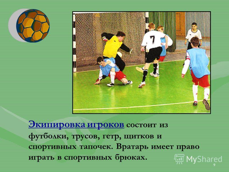 9 Экипировка игроков состоит из футболки, трусов, гетр, щитков и спортивных тапочек. Вратарь имеет право играть в спортивных брюках.