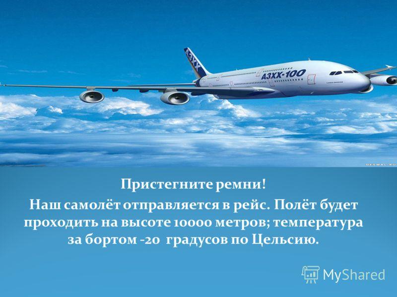 Пристегните ремни! Наш самолёт отправляется в рейс. Полёт будет проходить на высоте 10000 метров; температура за бортом -20 градусов по Цельсию.
