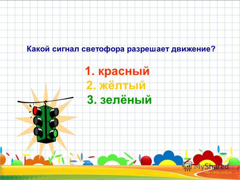 Какой сигнал светофора разрешает движение? 1. красный 2. жёлтый 3. зелёный