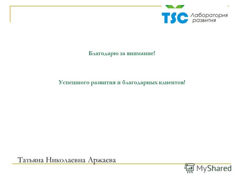 Благодарю за внимание! Успешного развития и благодарных клиентов! Татьяна Николаевна Аржаева