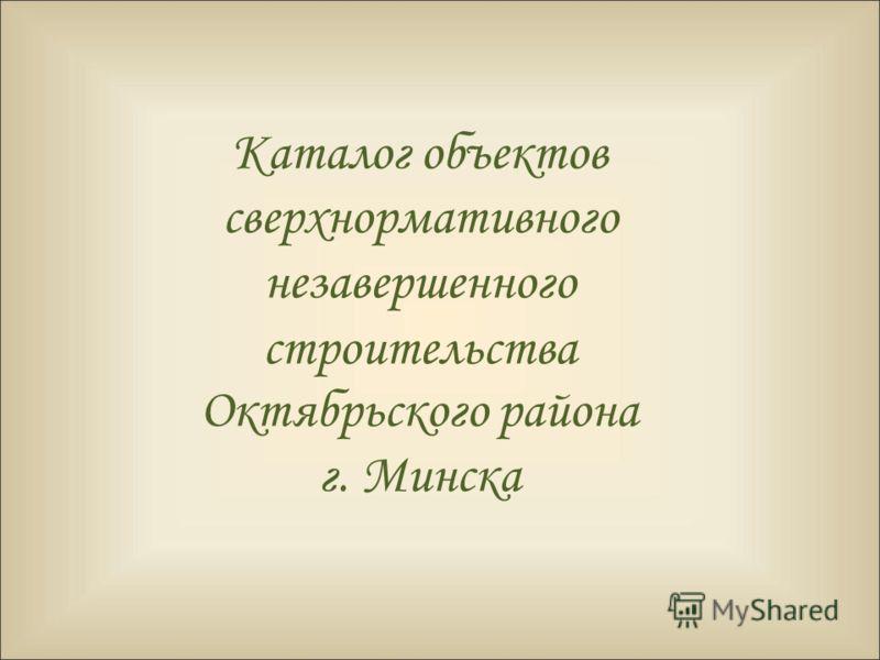 Каталог объектов сверхнормативного незавершенного строительства Октябрьского района г. Минска
