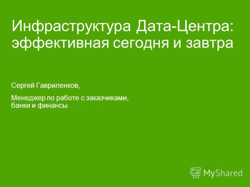 Инфраструктура Дата-Центра: эффективная сегодня и завтра Сергей Гавриленков, Менеджер по работе с заказчиками, банки и финансы