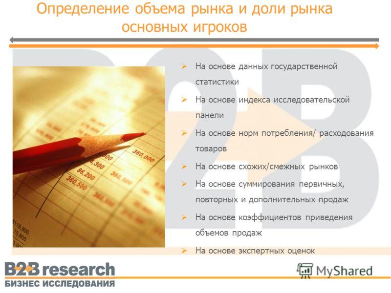 Определение объема рынка и доли рынка основных игроков На основе данных государственной статистики На основе индекса исследовательской панели На основе норм потребления/ расходования товаров На основе схожих/смежных рынков На основе суммирования перв