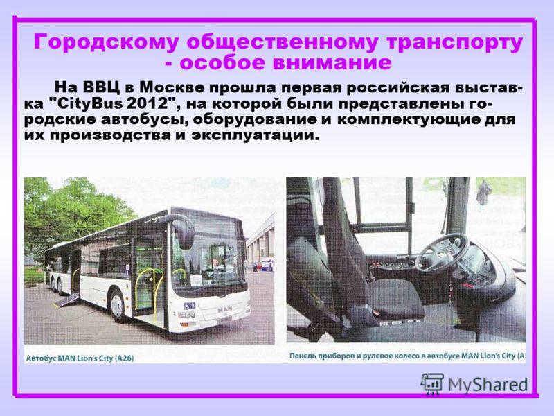 Городскому общественному транспорту - особое внимание На ВВЦ в Москве прошла первая российская выстав- ка CityBus 2012, на которой были представлены го- родские автобусы, оборудование и комплектующие для их производства и эксплуатации.