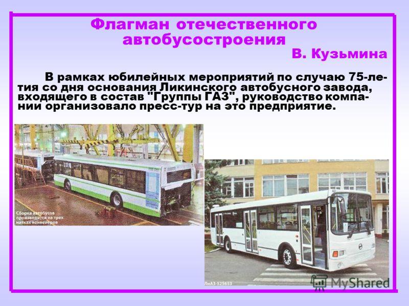 Флагман отечественного автобусостроения В. Кузьмина В рамках юбилейных мероприятий по случаю 75-ле- тия со дня основания Ликинского автобусного завода, входящего в состав Группы ГАЗ, руководство компа- нии организовало пресс-тур на это предприятие.