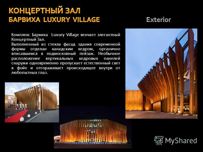 Комплекс Барвиха Luxury Village венчает элегантный Концертный Зал. Выполненный из стекла фасад здания современной формы отделан канадским кедром, органично вписавшимся в подмосковный пейзаж. Необычное расположение вертикальных кедровых панелей снаруж
