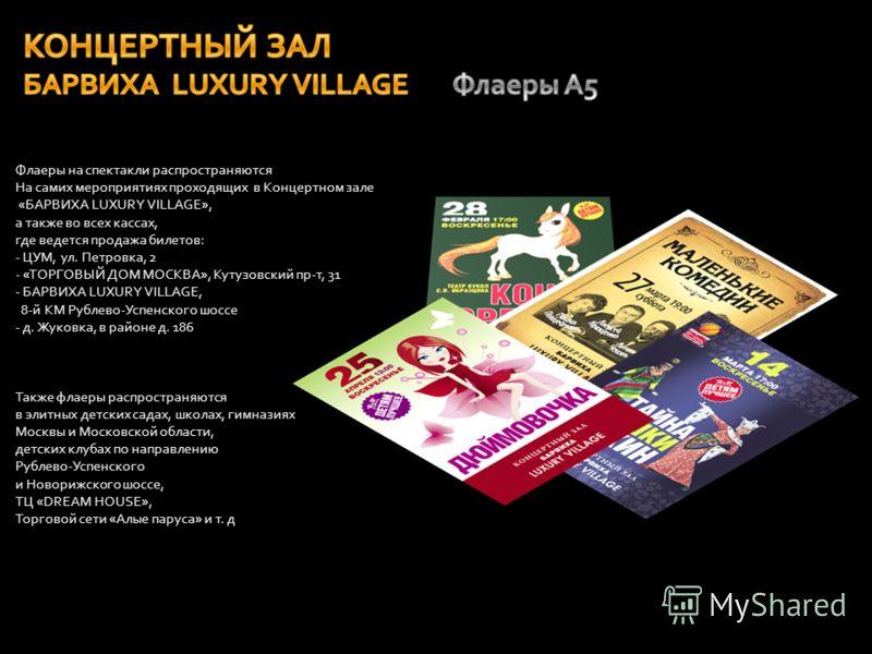 Флаеры на спектакли распространяются На самих мероприятиях проходящих в Концертном зале «БАРВИХА LUXURY VILLAGE», а также во всех кассах, где ведется продажа билетов: - ЦУМ, ул. Петровка, 2 - «ТОРГОВЫЙ ДОМ МОСКВА», Кутузовский пр-т, 31 - БАРВИХА LUXU