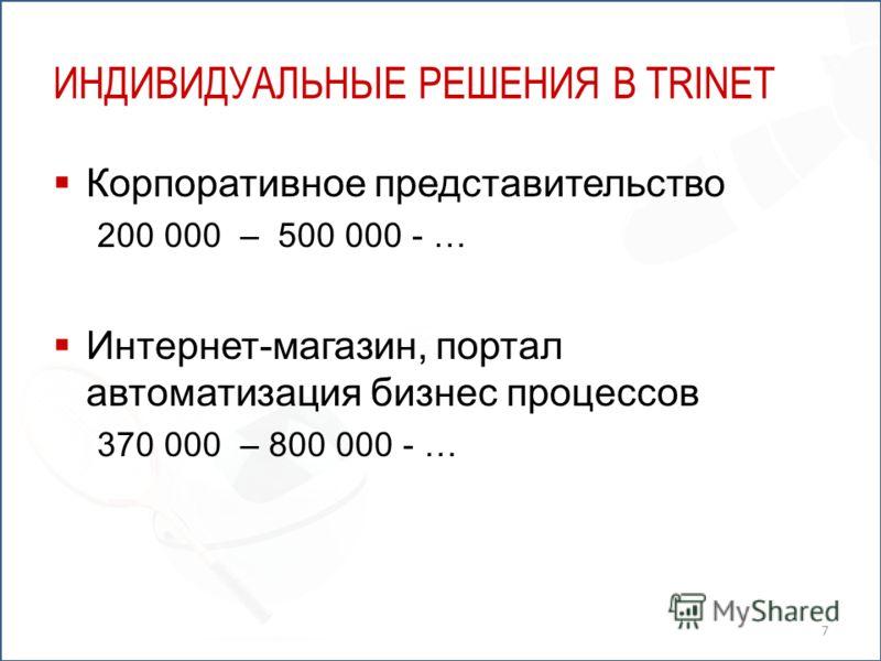 ИНДИВИДУАЛЬНЫЕ РЕШЕНИЯ В TRINET Корпоративное представительство 200 000 – 500 000 - … Интернет-магазин, портал автоматизация бизнес процессов 370 000 – 800 000 - … 7