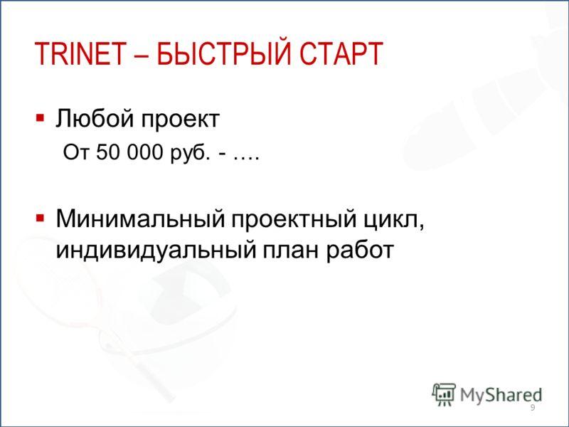 TRINET – БЫСТРЫЙ СТАРТ Любой проект От 50 000 руб. - …. Минимальный проектный цикл, индивидуальный план работ 9