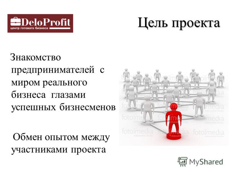 Цельпроекта Цель проекта Знакомство предпринимателей с миром реального бизнеса глазами успешных бизнесменов Обмен опытом между участниками проекта