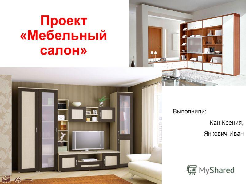 Проект «Мебельный салон» Выполнили: Кан Ксения, Янкович Иван