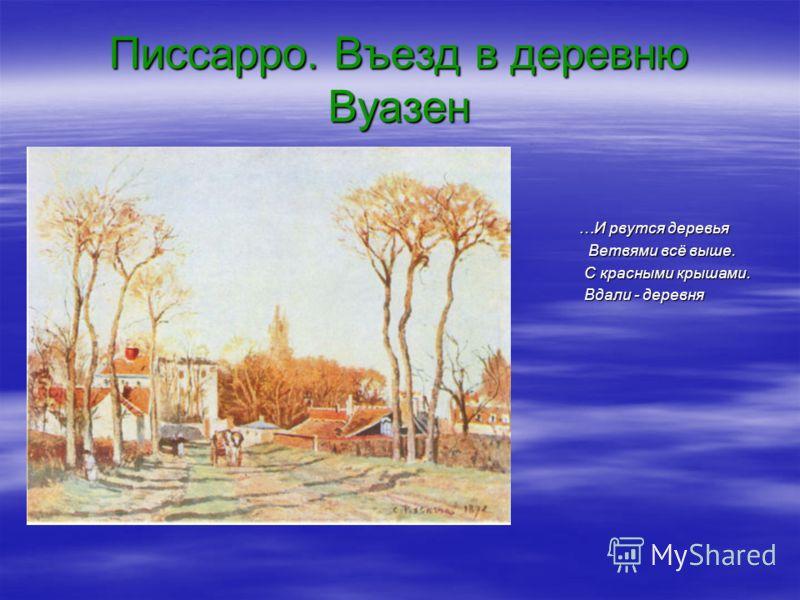 Писсарро. Въезд в деревню Вуазен …И рвутся деревья …И рвутся деревья Ветвями всё выше. С красными крышами. Вдали - деревня