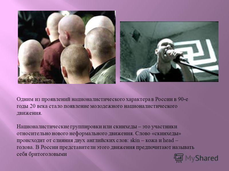 Одним из проявлений националистического характера в России в 90-е годы 20 века стало появление молодежного националистического движения. Националистические группировки или скинхеды – это участники относительно нового неформального движения. Слово «ск