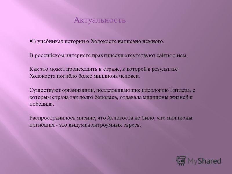 В учебниках истории о Холокосте написано немного. В российском интернете практически отсутствуют сайты о нём. Как это может происходить в стране, в которой в результате Холокоста погибло более миллиона человек. Существуют организации, поддерживающие