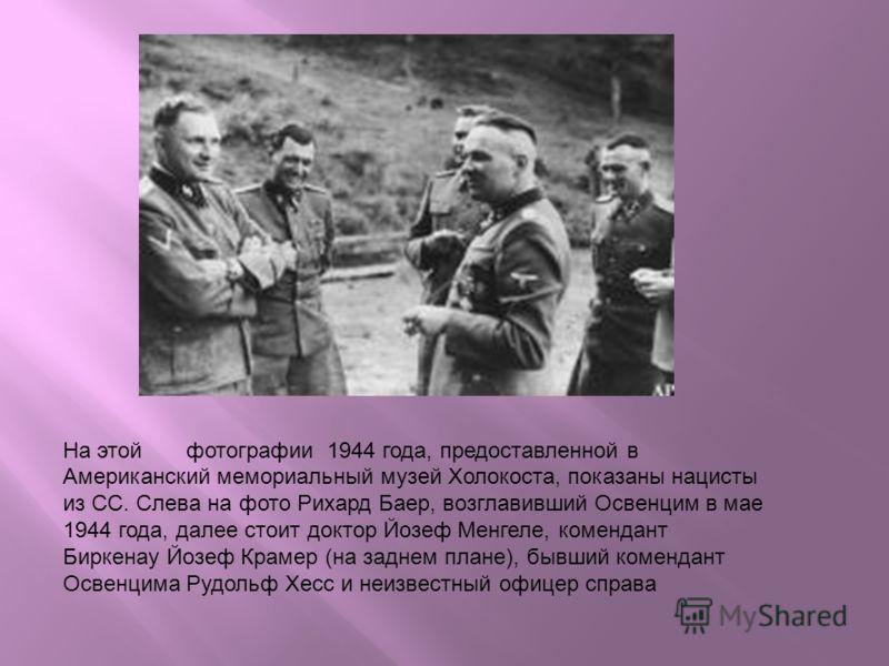 На этой фотографии 1944 года, предоставленной в Американский мемориальный музей Холокоста, показаны нацисты из СС. Слева на фото Рихард Баер, возглавивший Освенцим в мае 1944 года, далее стоит доктор Йозеф Менгеле, комендант Биркенау Йозеф Крамер (на
