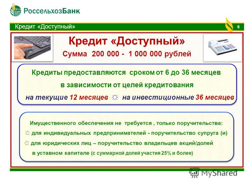 Кредит «Доступный» Сумма 200 000 - 1 000 000 рублей 6 Кредиты предоставляются сроком от 6 до 36 месяцев в зависимости от целей кредитования на текущие 12 месяцев на инвестиционные 36 месяцев Кредиты предоставляются сроком от 6 до 36 месяцев в зависим