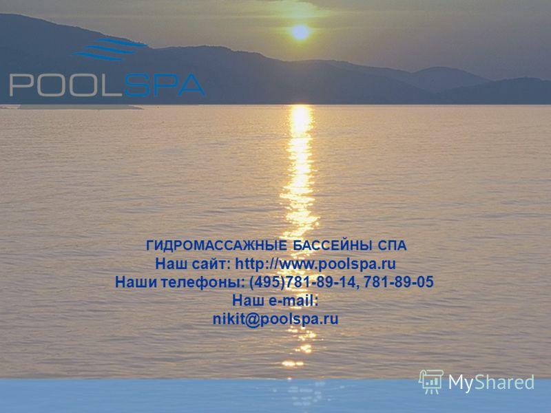 Наш сайт: http://www.poolspa.ru Наши телефоны: (495)781-89-14, 781-89-05 Наш e-mail: nikit@poolspa.ru ГИДРОМАССАЖНЫЕ БАССЕЙНЫ СПА