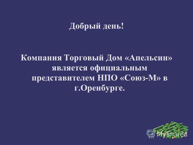 Добрый день! Компания Торговый Дом «Апельсин» является официальным представителем НПО «Союз-М» в г.Оренбурге.