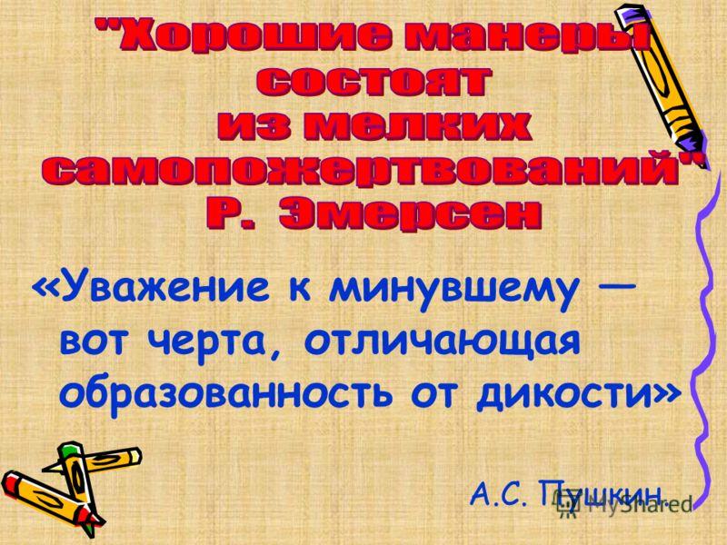 «Уважение к минувшему вот черта, отличающая образованность от дикости» А.С. Пушкин.