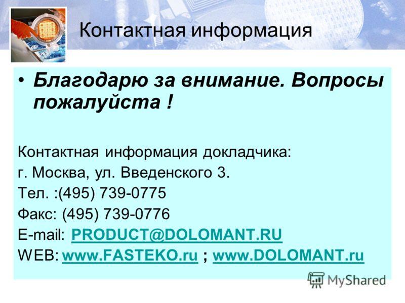 Контактная информация Благодарю за внимание. Вопросы пожалуйста ! Контактная информация докладчика: г. Москва, ул. Введенского 3. Тел. :(495) 739-0775 Факс: (495) 739-0776 E-mail: PRODUCT@DOLOMANT.RUPRODUCT@DOLOMANT.RU WEB: www.FASTEKO.ru ; www.DOLOM