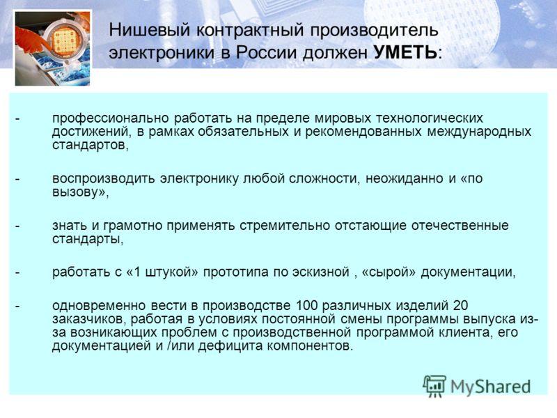 Нишевый контрактный производитель электроники в России должен УМЕТЬ: -профессионально работать на пределе мировых технологических достижений, в рамках обязательных и рекомендованных международных стандартов, -воспроизводить электронику любой сложност