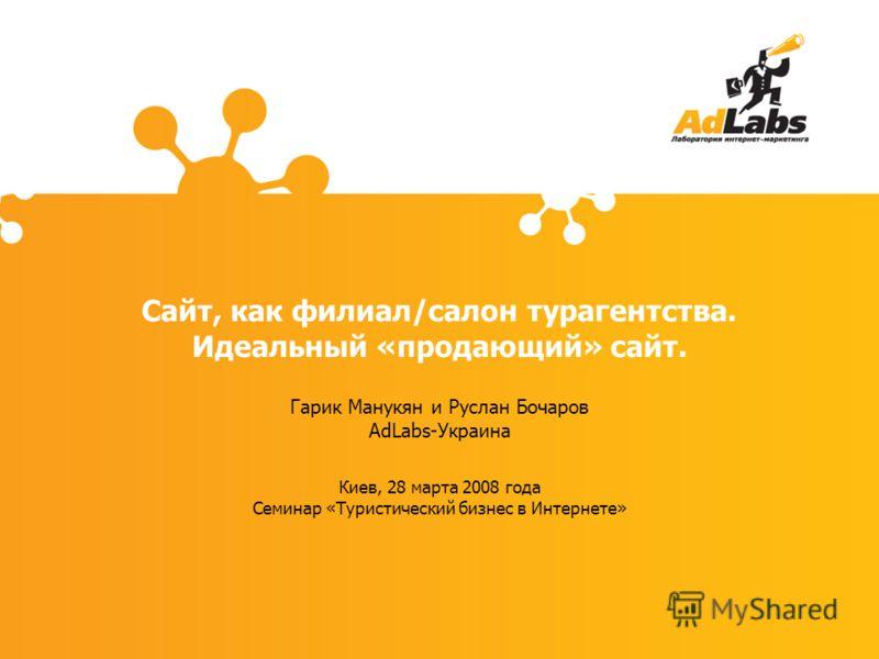 Сайт, как филиал/салон турагентства. Идеальный «продающий» сайт. Гарик Манукян и Руслан Бочаров AdLabs-Украина Киев, 28 марта 2008 года Семинар «Туристический бизнес в Интернете»