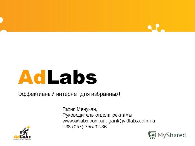 AdLabs Эффективный интернет для избранных! Гарик Манукян, Руководитель отдела рекламы www.adlabs.com.ua, garik@adlabs.com.ua +38 (057) 755-92-36