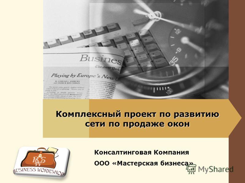 Комплексный проект по развитию сети по продаже окон Консалтинговая Компания ООО «Мастерская бизнеса»