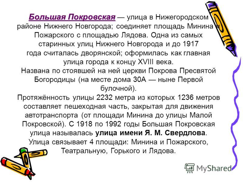 Большая Покровская Большая Покровская улица в Нижегородском районе Нижнего Новгорода; соединяет площадь Минина и Пожарского с площадью Лядова. Одна из самых старинных улиц Нижнего Новгорода и до 1917 года считалась дворянской; оформилась как главная