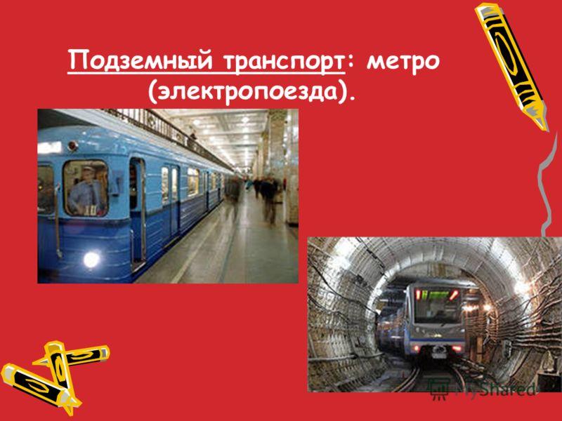 Подземный транспорт: метро (электропоезда).
