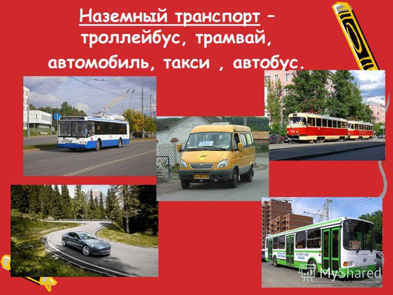 Наземный транспорт – троллейбус, трамвай, автомобиль, такси, автобус.