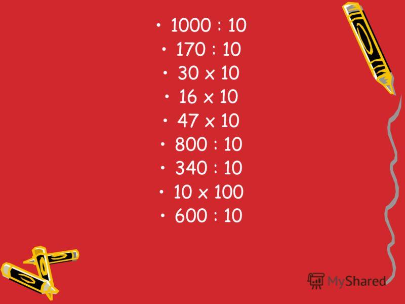 1000 : 10 170 : 10 30 х 10 16 х 10 47 х 10 800 : 10 340 : 10 10 х 100 600 : 10