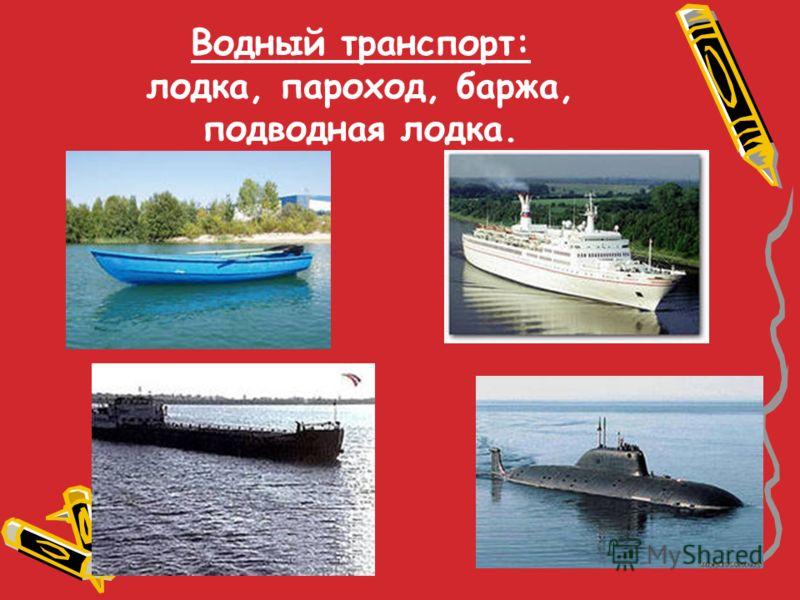 Водный транспорт: лодка, пароход, баржа, подводная лодка.