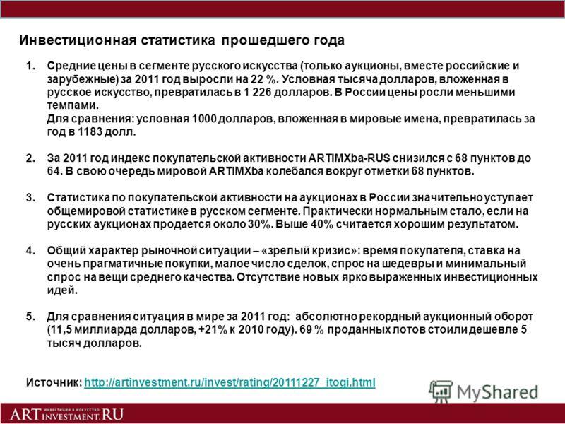 Инвестиционная статистика прошедшего года 1.Средние цены в сегменте русского искусства (только аукционы, вместе российские и зарубежные) за 2011 год выросли на 22 %. Условная тысяча долларов, вложенная в русское искусство, превратилась в 1 226 доллар