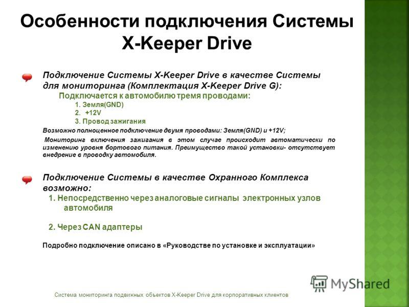 Особенности подключения Системы X-Keeper Drive Система мониторинга подвижных объектов X-Keeper Drive для корпоративных клиентов Подключение Системы X-Keeper Drive в качестве Системы для мониторинга (Комплектация X-Keeper Drive G): Подключается к авто