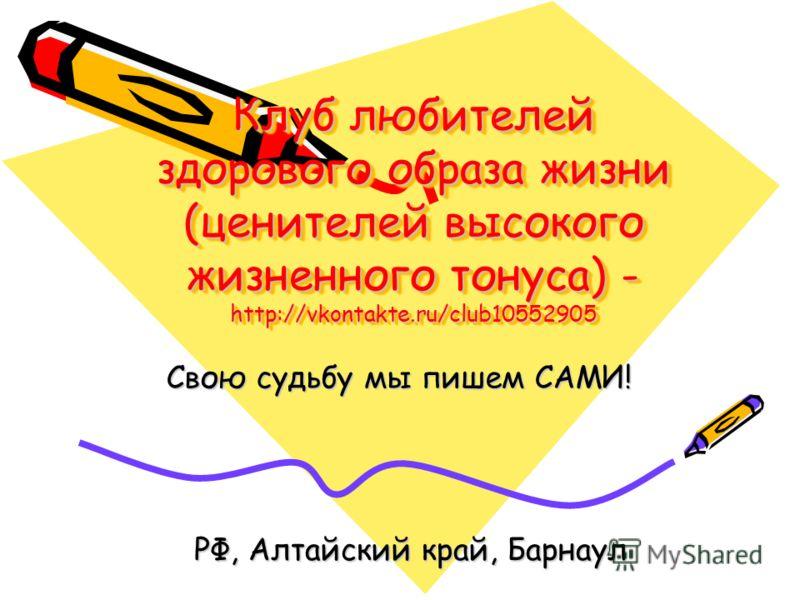 Клуб любителей здорового образа жизни (ценителей высокого жизненного тонуса) - http://vkontakte.ru/club10552905 Свою судьбу мы пишем САМИ! РФ, Алтайский край, Барнаул