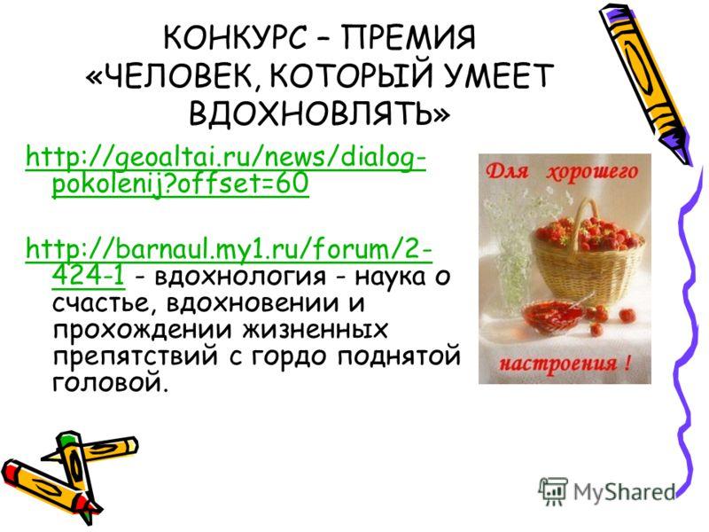 КОНКУРС – ПРЕМИЯ «ЧЕЛОВЕК, КОТОРЫЙ УМЕЕТ ВДОХНОВЛЯТЬ» http://geoaltai.ru/news/dialog- pokolenij?offset=60 http://barnaul.my1.ru/forum/2- 424-1http://barnaul.my1.ru/forum/2- 424-1 - вдохнология - наука о счастье, вдохновении и прохождении жизненных пр