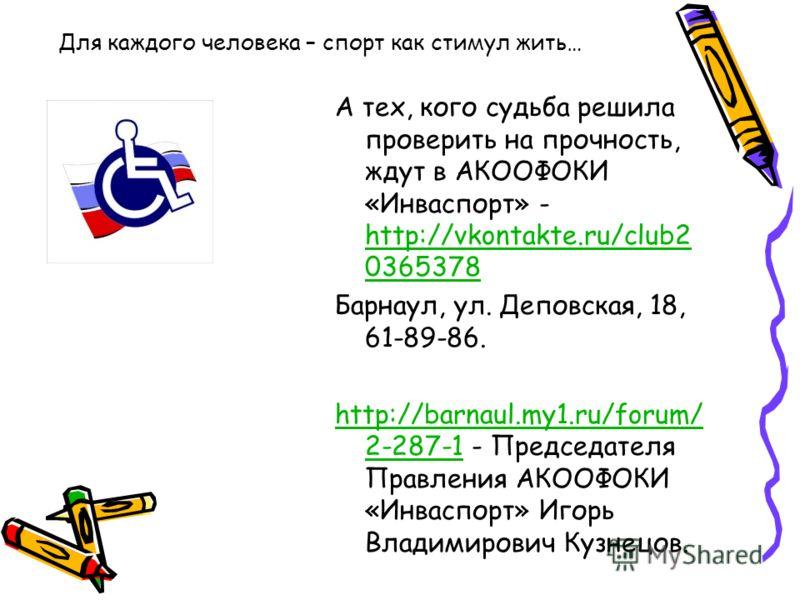 Для каждого человека – спорт как стимул жить… А тех, кого судьба решила проверить на прочность, ждут в АКООФОКИ «Инваспорт» - http://vkontakte.ru/club2 0365378 http://vkontakte.ru/club2 0365378 Барнаул, ул. Деповская, 18, 61-89-86. http://barnaul.my1