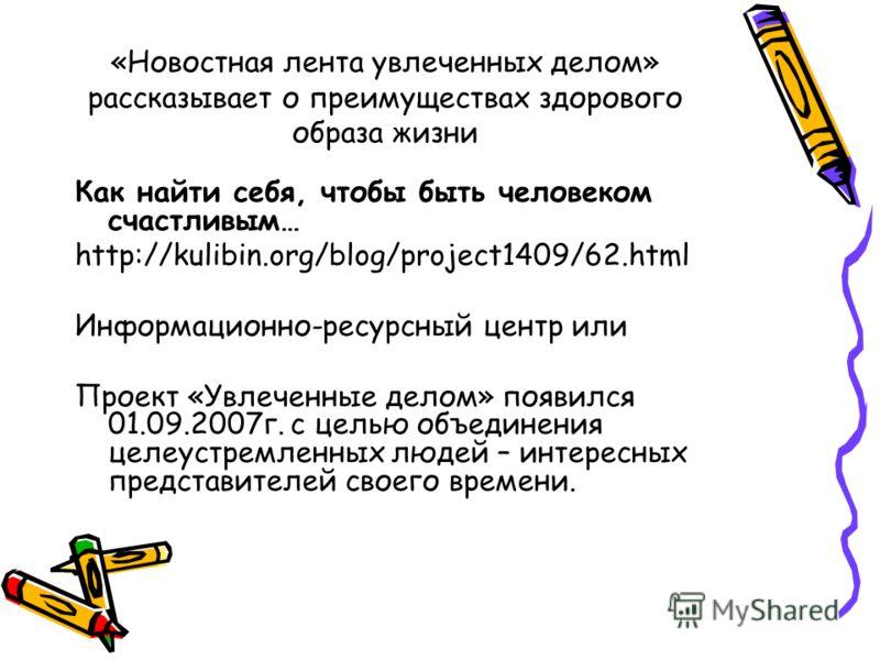 «Новостная лента увлеченных делом» рассказывает о преимуществах здорового образа жизни Как найти себя, чтобы быть человеком счастливым… http://kulibin.org/blog/project1409/62.html Информационно-ресурсный центр или Проект «Увлеченные делом» появился 0