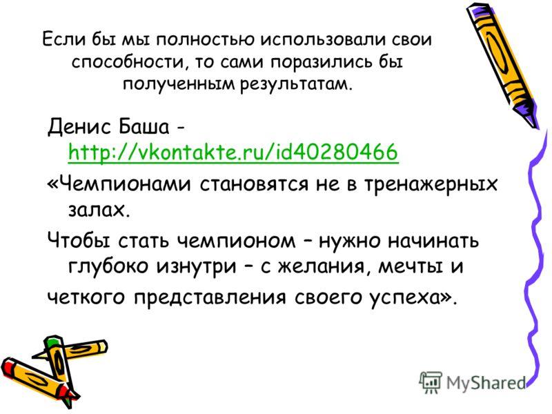Если бы мы полностью использовали свои способности, то сами поразились бы полученным результатам. Денис Баша - http://vkontakte.ru/id40280466 http://vkontakte.ru/id40280466 «Чемпионами становятся не в тренажерных залах. Чтобы стать чемпионом – нужно