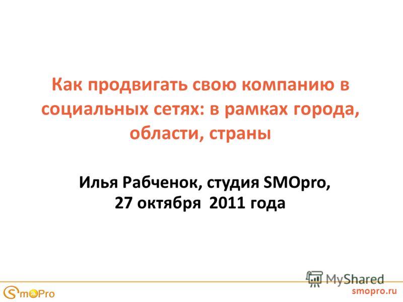 Как продвигать свою компанию в социальных сетях: в рамках города, области, страны Илья Рабченок, студия SMOpro, 27 октября 2011 года smopro.ru