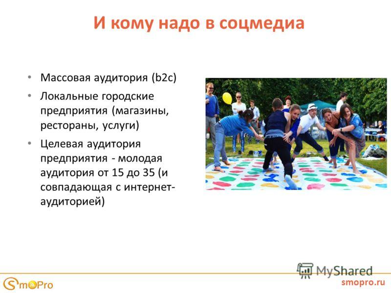 И кому надо в соцмедиа smopro.ru Массовая аудитория (b2c) Локальные городские предприятия (магазины, рестораны, услуги) Целевая аудитория предприятия - молодая аудитория от 15 до 35 (и совпадающая с интернет- аудиторией)