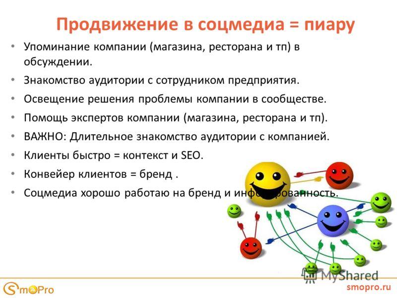 smopro.ru Продвижение в соцмедиа = пиару Упоминание компании (магазина, ресторана и тп) в обсуждении. Знакомство аудитории с сотрудником предприятия. Освещение решения проблемы компании в сообществе. Помощь экспертов компании (магазина, ресторана и т
