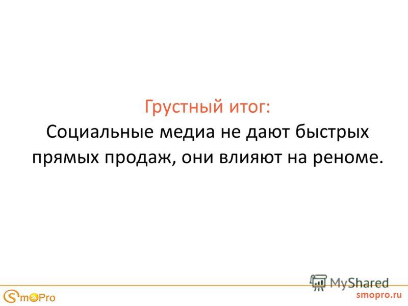 Грустный итог: Социальные медиа не дают быстрых прямых продаж, они влияют на реноме. smopro.ru