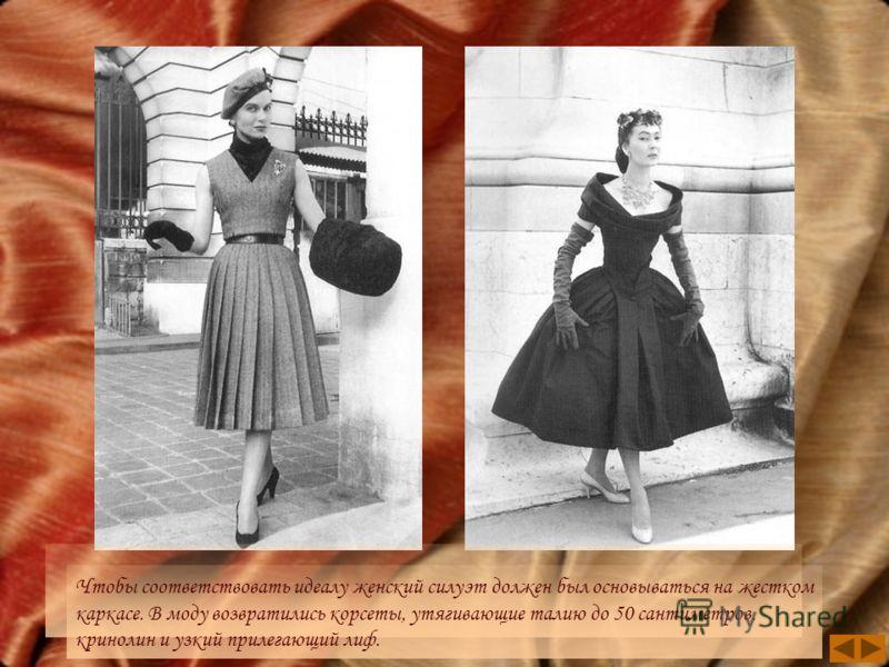 Чтобы соответствовать идеалу женский силуэт должен был основываться на жестком каркасе. В моду возвратились корсеты, утягивающие талию до 50 сантиметров, кринолин и узкий прилегающий лиф.