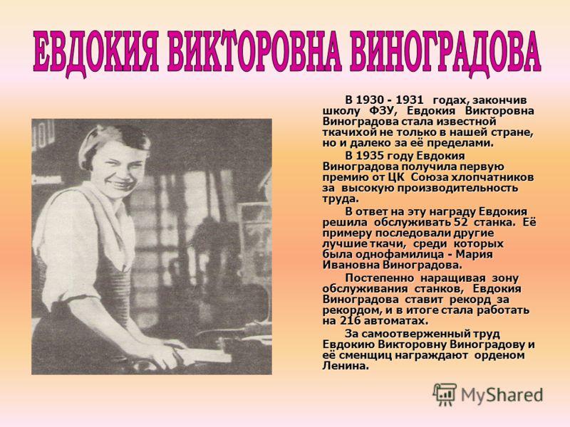 В 1930 - 1931 годах, закончив школу ФЗУ, Евдокия Викторовна Виноградова стала известной ткачихой не только в нашей стране, но и далеко за её пределами. В 1935 году Евдокия Виноградова получила первую премию от ЦК Союза хлопчатников за высокую произво