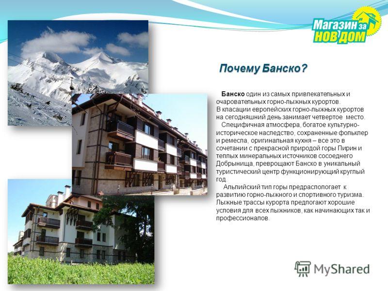 Банско один из самых привлекательных и очаровательных горно-лыжных курортов. В класации европейских горно-лыжных курортов на сегодняшний день занимает четвертое место. Специфичная атмосфера, богатое культурно- историческое наследство, сохраненные фол