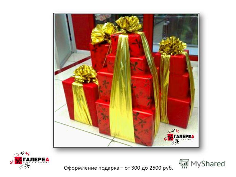 Оформление подарка – от 300 до 2500 руб.