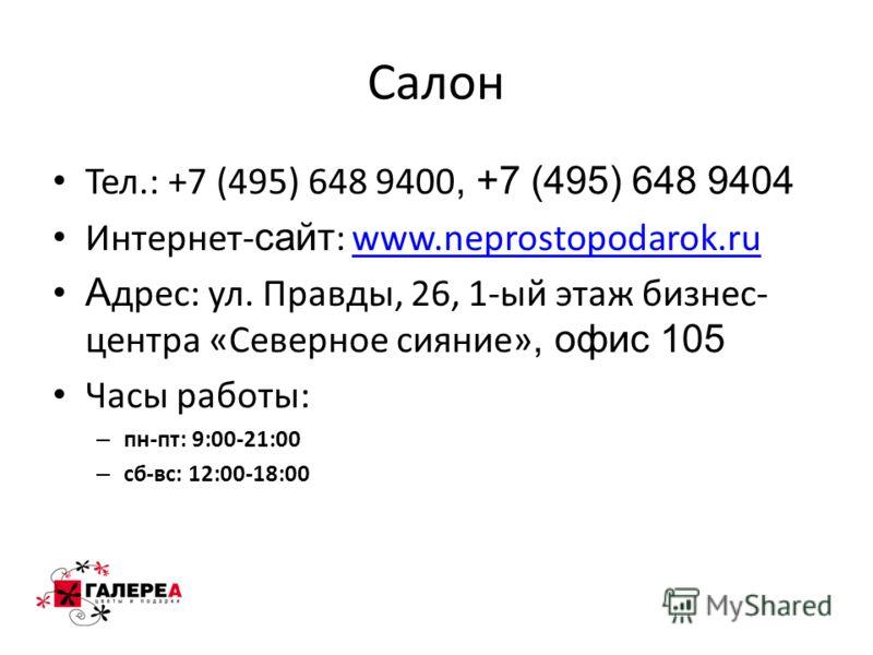 Салон Тел.: +7 (495) 648 9400, +7 (495) 648 9404 Интернет- сайт : www.neprostopodarok.ruwww.neprostopodarok.ru А дрес: ул. Правды, 26, 1-ый этаж бизнес- центра «Северное сияние», офис 105 Часы работы: – пн-пт: 9:00-21:00 – сб-вс: 12:00-18:00