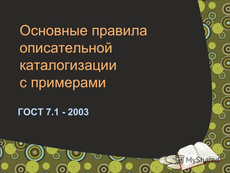 Основные правила описательной каталогизации с примерами ГОСТ 7.1 - 2003
